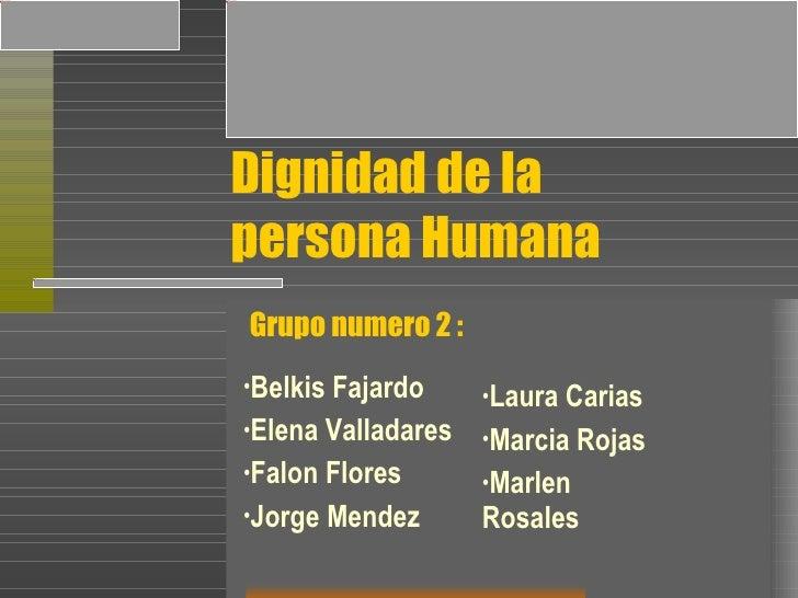 Dignidad de la  persona Humana <ul><li>Belkis Fajardo </li></ul><ul><li>Elena Valladares </li></ul><ul><li>Falon Flores </...