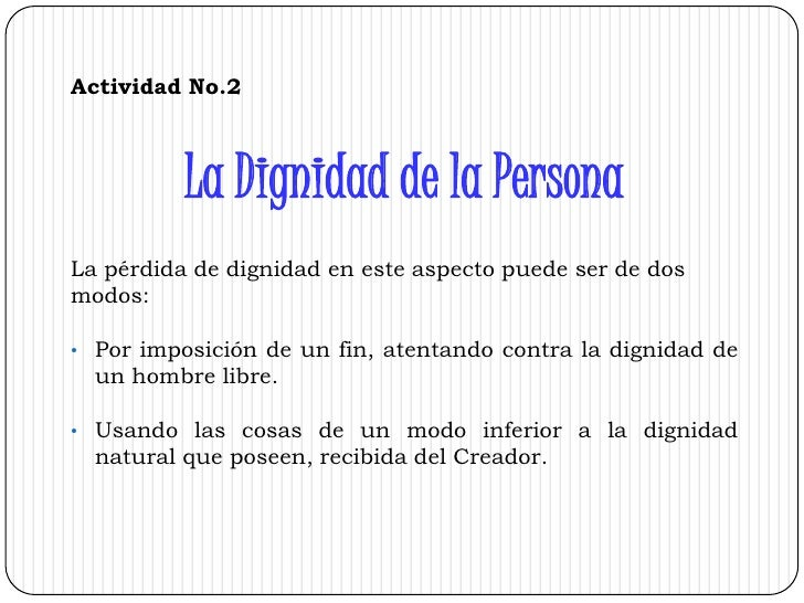 Actividad No.2<br />La Dignidad de la Persona <br />La pérdida de dignidad en este aspecto puede ser de dos<br />modos: <b...