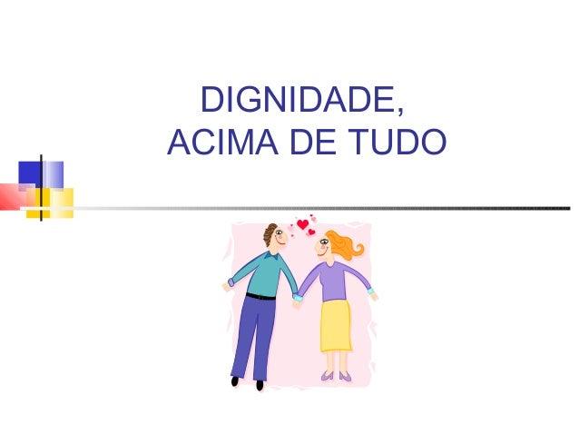 DIGNIDADE, ACIMA DE TUDO