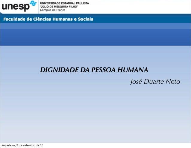 DIGNIDADE DA PESSOA HUMANA José Duarte Neto terça-feira, 3 de setembro de 13
