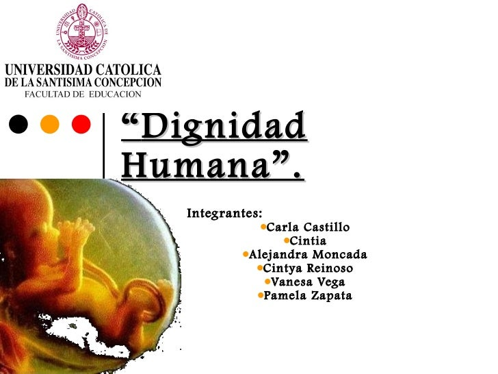""" Dignidad Humana"". <ul><li>Integrantes: </li></ul><ul><ul><li>Carla Castillo </li></ul></ul><ul><ul><li>Cintia </li></ul>..."