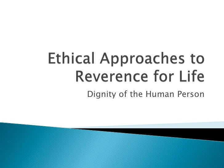 Ethical Approaches to Reverence for Life<br />Dignity of the Human Person<br />