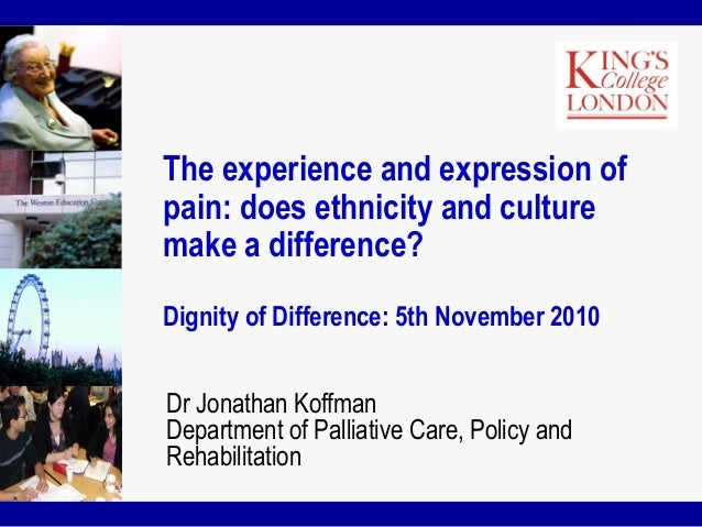 The experience and expression of pain: does ethnicity and culture make a difference? Dignity of Difference: 5th November 2...