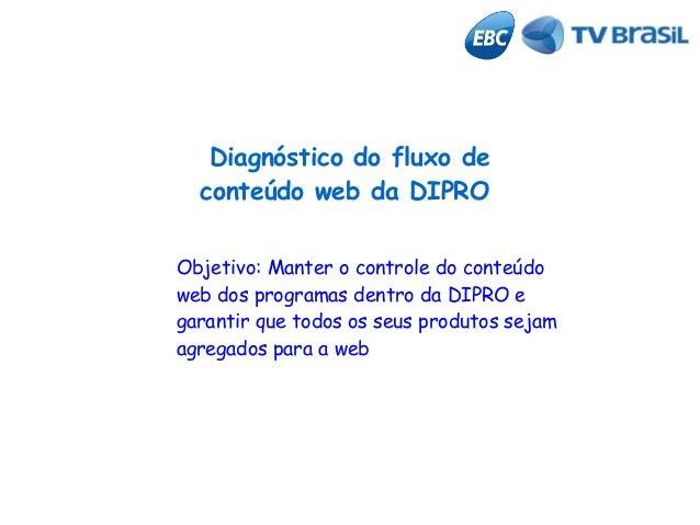 Diagnóstico do fluxo de conteúdo web da DIPRO Objetivo: Manter o controle do conteúdo web dos programas dentro da DIPRO e ...