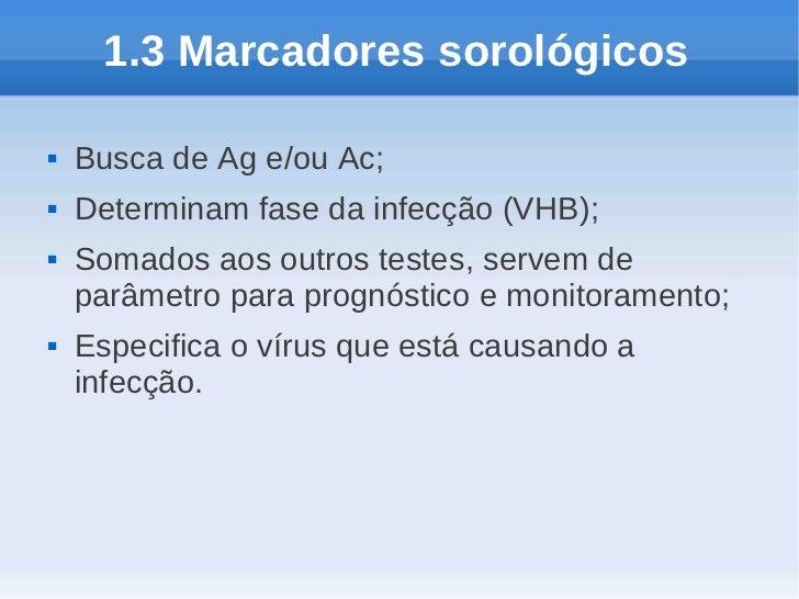 1.3 Marcadores sorológicos   Busca de Ag e/ou Ac;   Determinam fase da infecção (VHB);   Somados aos outros testes, ser...