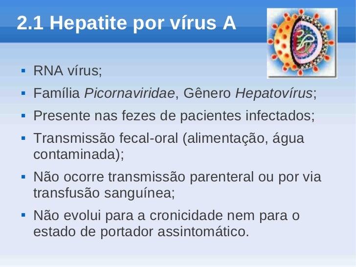 2.1 Hepatite por vírus A   RNA vírus;   Família Picornaviridae, Gênero Hepatovírus;   Presente nas fezes de pacientes i...