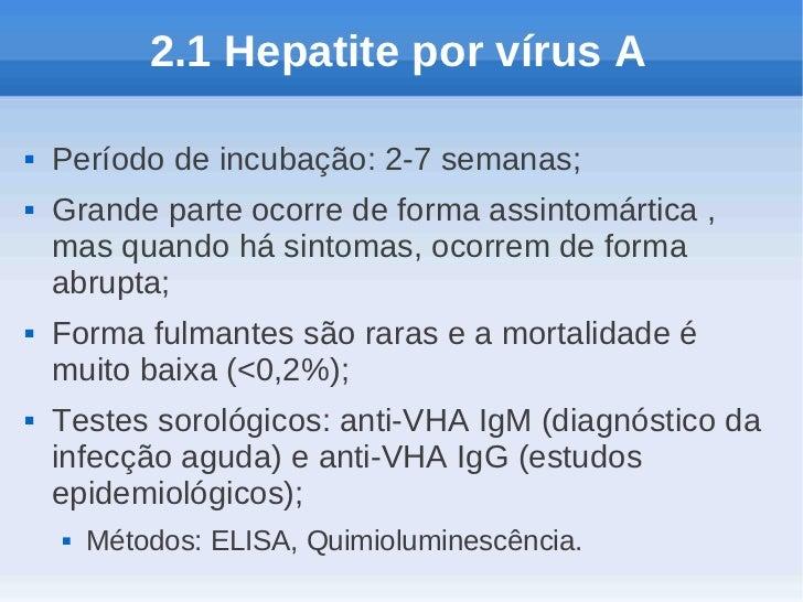 2.1 Hepatite por vírus A   Período de incubação: 2-7 semanas;   Grande parte ocorre de forma assintomártica ,    mas qua...