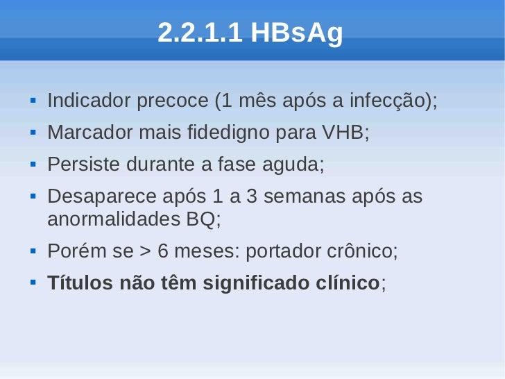 2.2.1.1 HBsAg   Indicador precoce (1 mês após a infecção);   Marcador mais fidedigno para VHB;   Persiste durante a fas...
