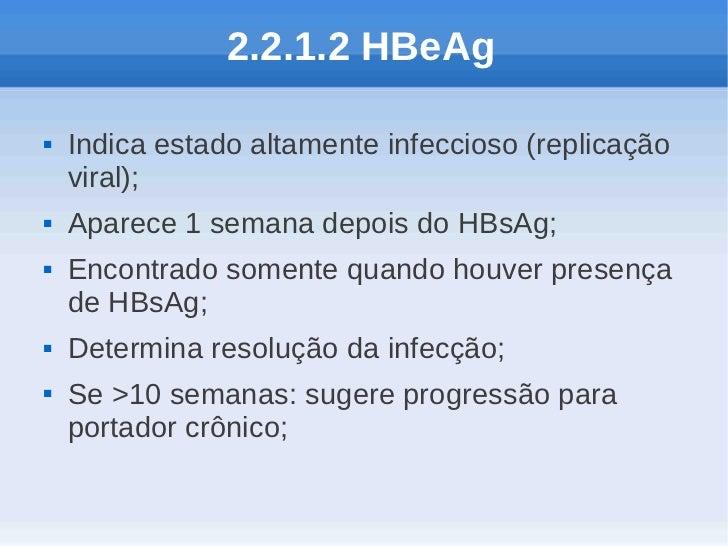 2.2.1.2 HBeAg   Indica estado altamente infeccioso (replicação    viral);   Aparece 1 semana depois do HBsAg;   Encontr...