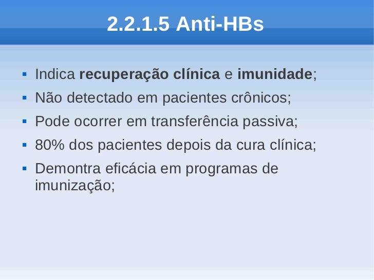 2.2.1.5 Anti-HBs   Indica recuperação clínica e imunidade;   Não detectado em pacientes crônicos;   Pode ocorrer em tra...