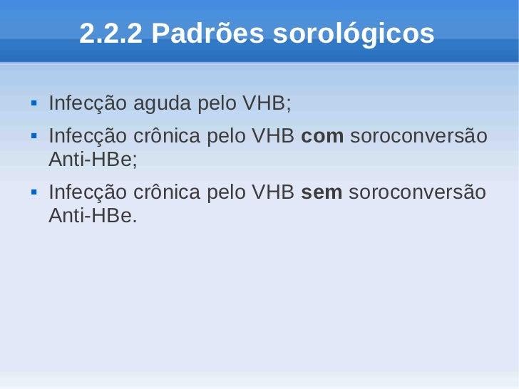 2.2.2 Padrões sorológicos   Infecção aguda pelo VHB;   Infecção crônica pelo VHB com soroconversão    Anti-HBe;   Infec...