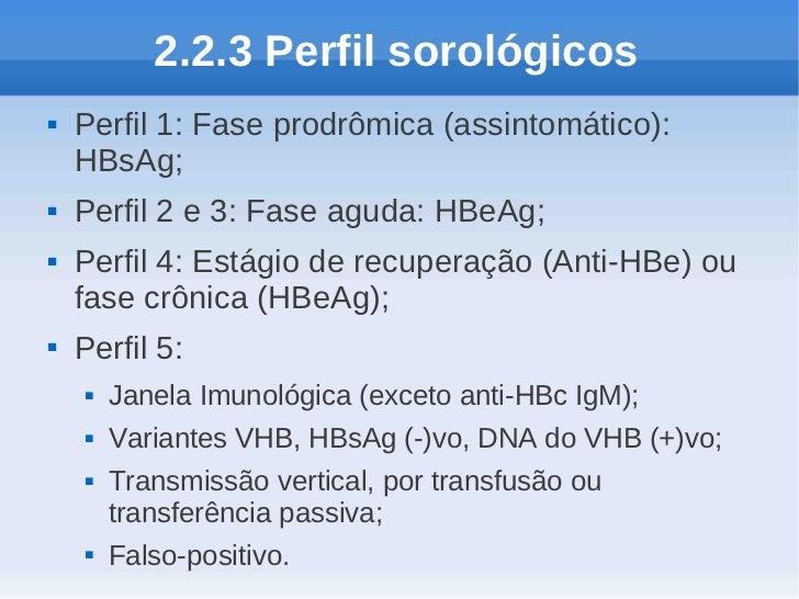2.2.3 Perfil sorológicos   Perfil 1: Fase prodrômica (assintomático):    HBsAg;   Perfil 2 e 3: Fase aguda: HBeAg;   Pe...