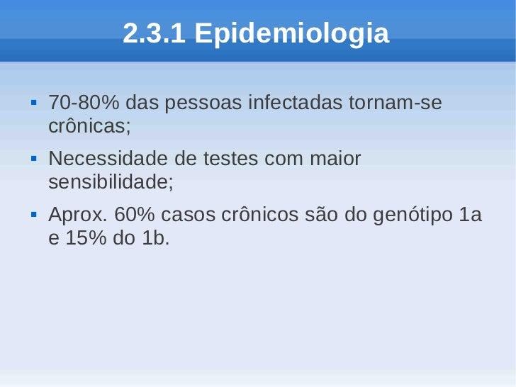 2.3.1 Epidemiologia   70-80% das pessoas infectadas tornam-se    crônicas;   Necessidade de testes com maior    sensibil...