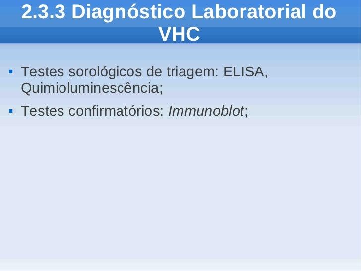 2.3.3 Diagnóstico Laboratorial do                  VHC   Testes sorológicos de triagem: ELISA,    Quimioluminescência;  ...