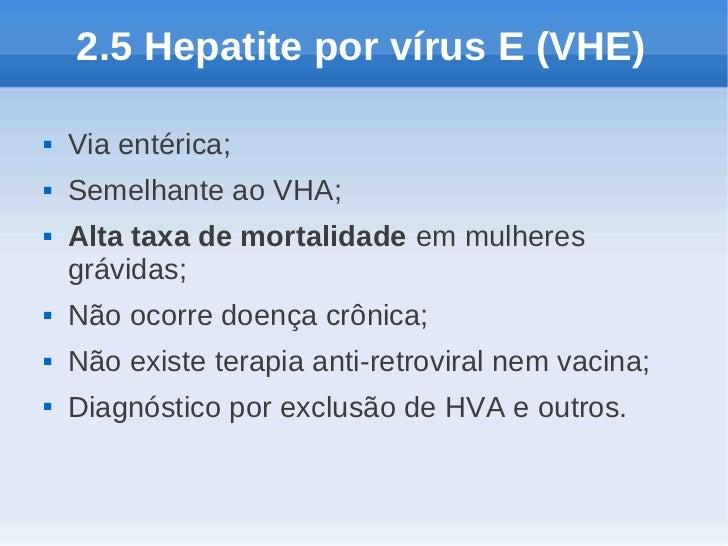 2.5 Hepatite por vírus E (VHE)   Via entérica;   Semelhante ao VHA;   Alta taxa de mortalidade em mulheres    grávidas;...
