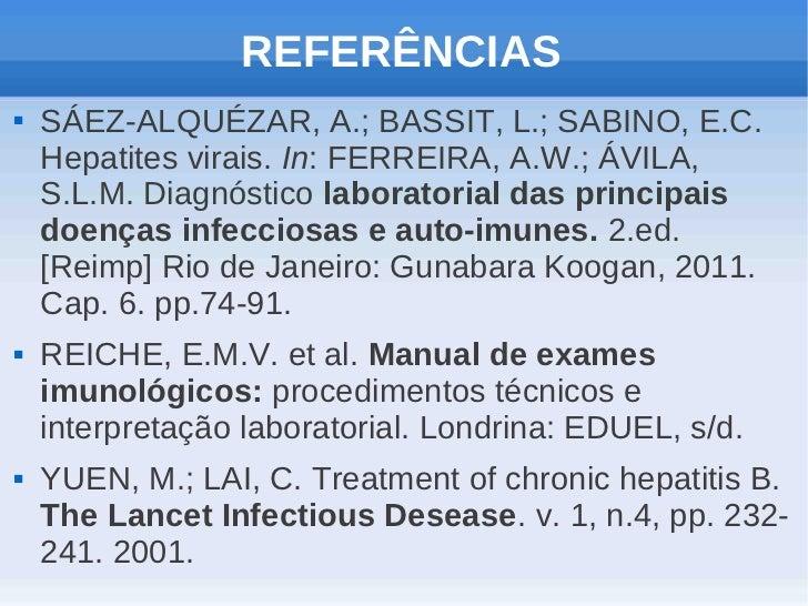REFERÊNCIAS   SÁEZ-ALQUÉZAR, A.; BASSIT, L.; SABINO, E.C.    Hepatites virais. In: FERREIRA, A.W.; ÁVILA,    S.L.M. Diagn...