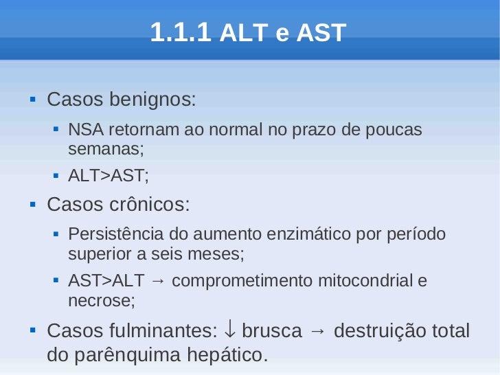 1.1.1 ALT e AST   Casos benignos:       NSA retornam ao normal no prazo de poucas        semanas;       ALT>AST;   Cas...