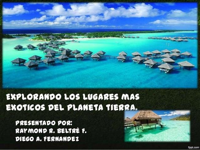 Explorando los lugares mas exoticos del planeta tierra. Presentado por: Raymond R. Beltré F. Diego A. Fernandez