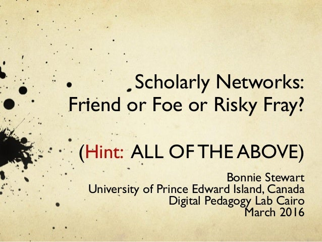 Scholarly Networks: Friend or Foe or Risky Fray?  (Hint: ALL OF THE ABOVE)  Bonnie Stewart University of Prince Edward...