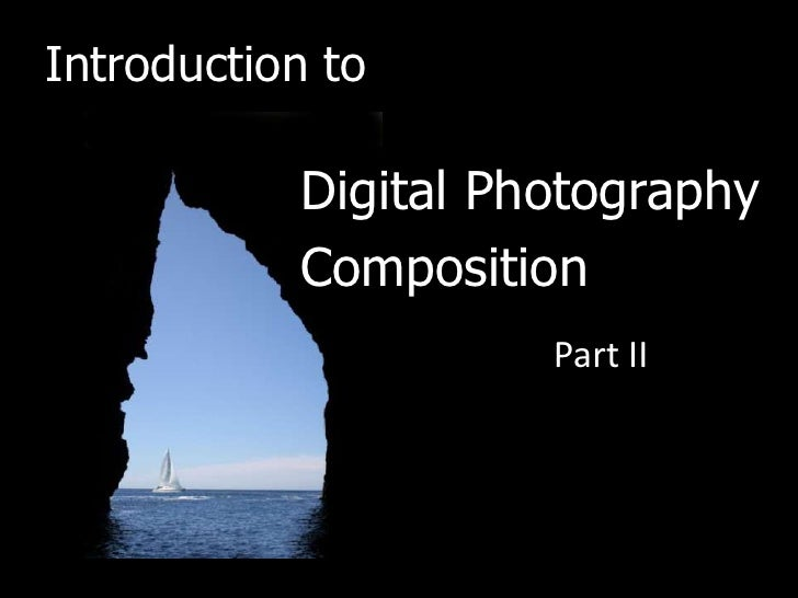 Introduction to           Digital Photography           Composition                     Part II
