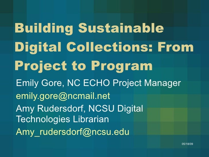 Building Sustainable Digital Collections: From Project to Program Emily Gore, NC ECHO Project Manager [email_address] Amy ...