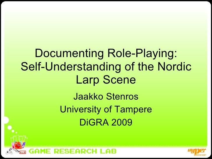 Documenting Role-Playing: Self-Understanding of the Nordic Larp Scene Jaakko Stenros University of Tampere DiGRA 2009