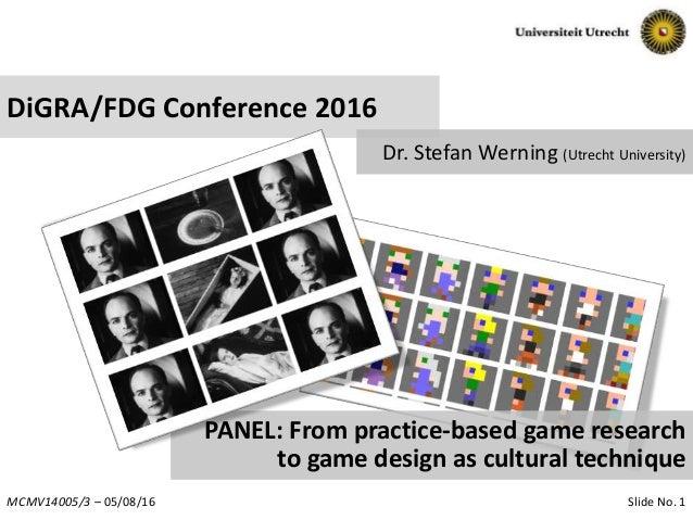 Slide No. 1MCMV14005/3 – 05/08/16 DiGRA/FDG Conference 2016 Dr. Stefan Werning (Utrecht University) PANEL: From practice-b...