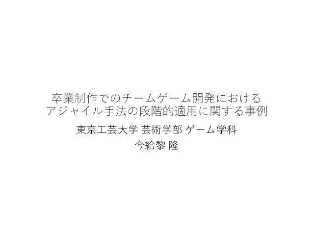 卒業制作でのチームゲーム開発における アジャイル手法の段階的適用に関する事例 東京工芸大学 芸術学部 ゲーム学科 今給黎 隆