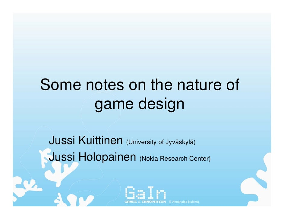 Some notes on the nature of       game design   Jussi Kuittinen (University of Jyväskylä)  Jussi Holopainen (Nokia Researc...