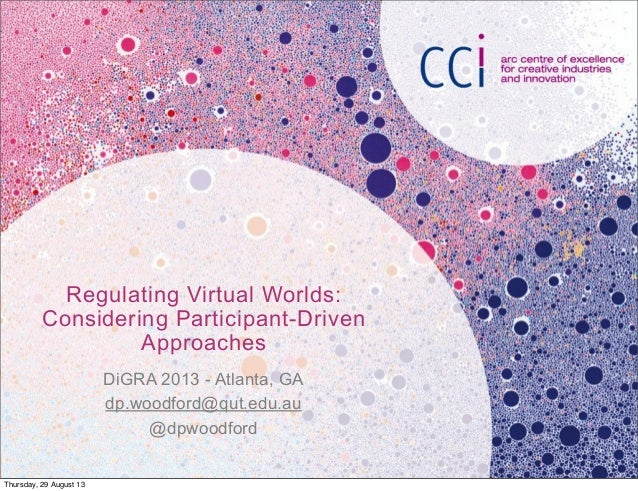 Regulating Virtual Worlds: Considering Participant-Driven Approaches DiGRA 2013 - Atlanta, GA dp.woodford@qut.edu.au @dpwo...