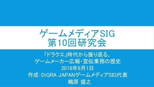 ゲームメディアSIG 第10回研究会 「ドラクエ」時代から振り返る、 ゲームメーカー広報・宣伝業務の歴史 2018年9月1日 作成:DiGRA JAPANゲームメディアSIG代表 鴫原 盛之