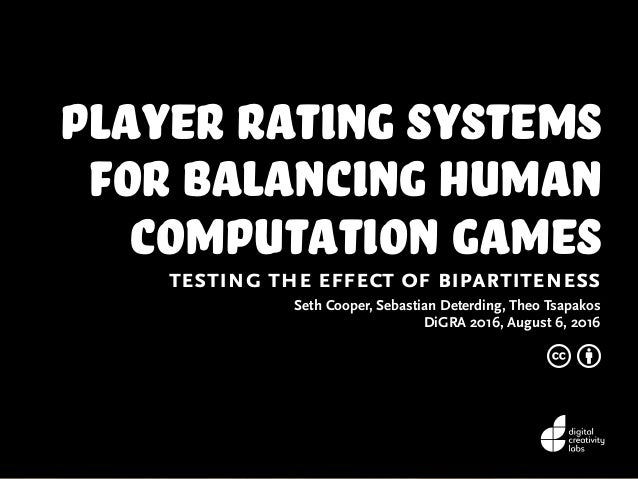 Player Rating Systems for Balancing Human Computation Games testing the effect of bipartiteness Seth Cooper, Sebastian Det...