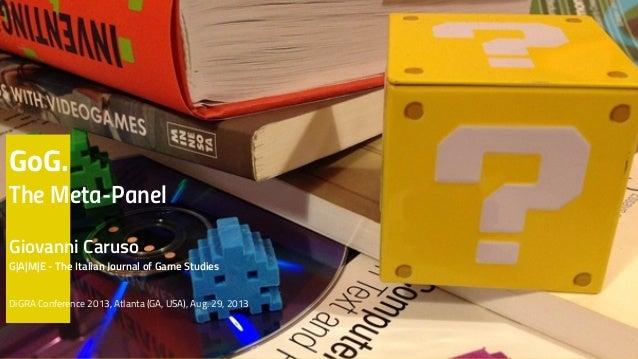 GoG. The Meta-Panel Giovanni Caruso G|A|M|E - The Italian Journal of Game Studies DiGRA Conference 2013, Atlanta (GA, USA)...