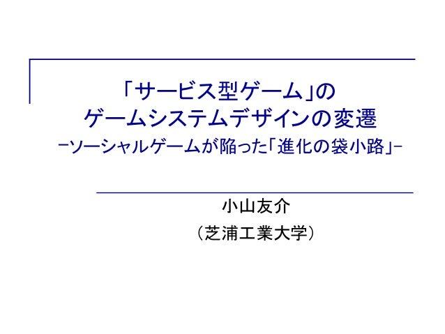 「サービス型ゲーム」の ゲームシステムデザインの変遷 -ソーシャルゲームが陥った「進化の袋小路」- 小山友介 (芝浦工業大学)