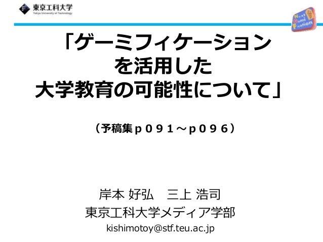 「ゲーミフィケーション を活用した 大学教育の可能性について」 岸本 好弘 三上 浩司 東京工科大学メディア学部 kishimotoy@stf.teu.ac.jp (予稿集p091~p096)