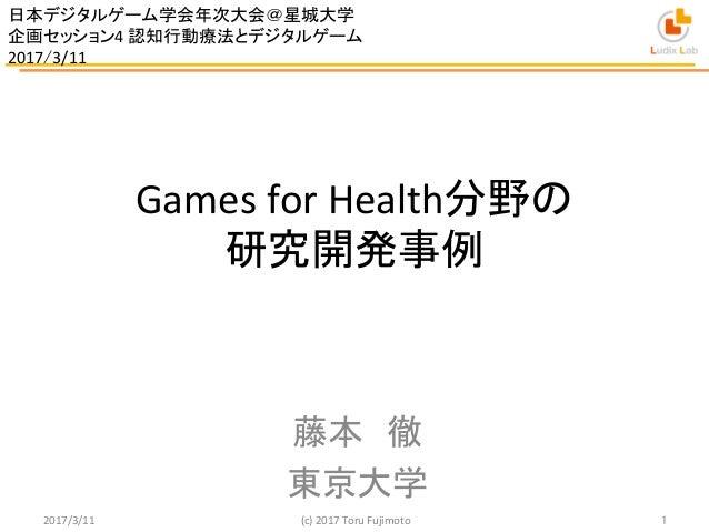 Games  for  Health分野の   研究開発事例   藤本 徹   東京大学 2017/3/11  (c)  2017  Toru  Fujimoto    1 日本デジタルゲーム学会年次...