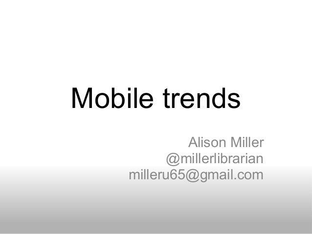 Mobile trends Alison Miller @millerlibrarian milleru65@gmail.com
