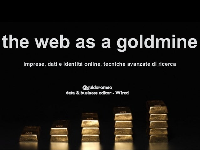 the web as a goldmine imprese, dati e identità online, tecniche avanzate di ricerca ! !@guidoromeo! data & business editor...