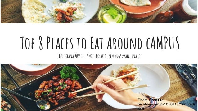 Top 8 Places to Eat Around cAMPUS By: Sieana Russell, Angel Rosario, Ben Sugarman, Ina Lee Photo Credit to pixabay.com/p-1...