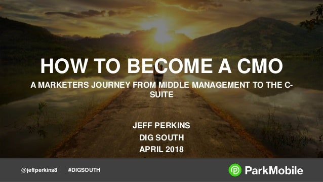@jeffperkins8 #DIGSOUTH HOW TO BECOME A CMO A MARKETERS JOURNEY FROM MIDDLE MANAGEMENT TO THE C- SUITE JEFF PERKINS DIG SO...