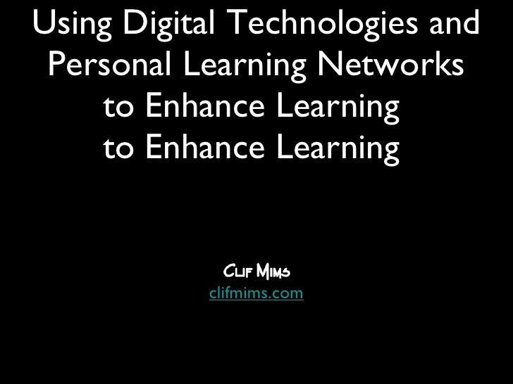 <ul><li>Clif Mims </li></ul><ul><li>clifmims.com </li></ul>Using Digital Technologies and Personal Learning Networks to En...