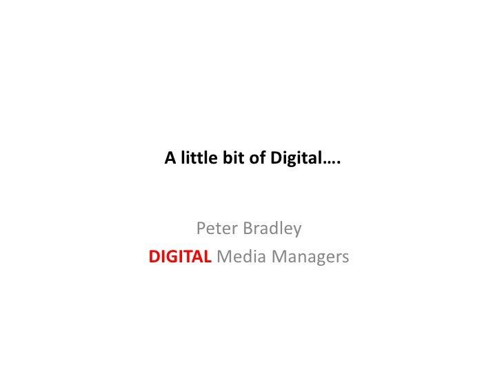 A little bit of Digital….<br />Peter Bradley<br />DIGITAL Media Managers<br />