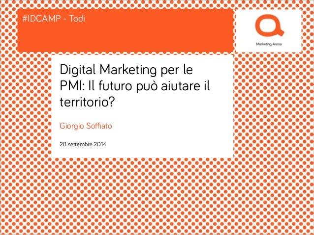 #IDCAMP - Todi  Digital Marketing per le  PMI: Il futuro può aiutare il  territorio?  Giorgio Soffiato  28 settembre 2014