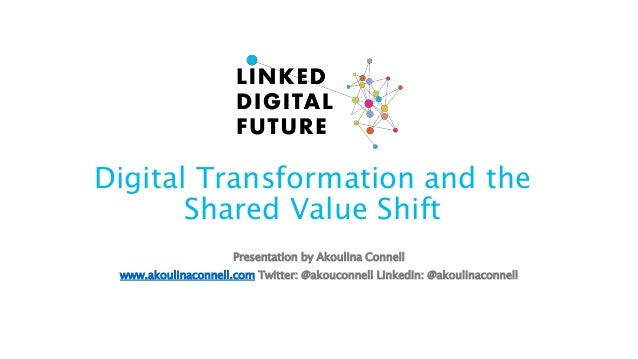 Digital Transformation and the Shared Value Shift Presentation by Akoulina Connell www.akoulinaconnell.com Twitter: @akouc...