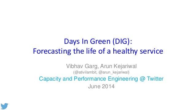 Days In Green (DIG): Forecasting the life of a healthy service Vibhav Garg, Arun Kejariwal (@ativilambit, @arun_kejariwal)...