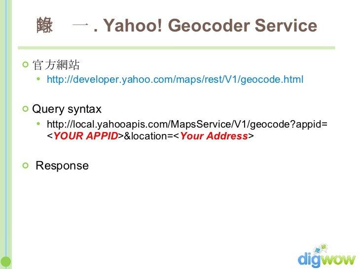 附錄一 . Yahoo! Geocoder Service <ul><li>官方網站 </li></ul><ul><ul><li>http://developer.yahoo.com/maps/rest/V1/geocode.html </li...