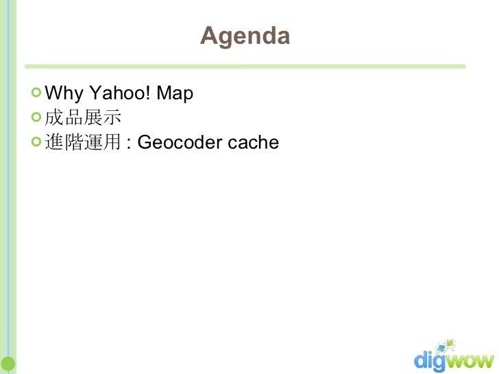 Agenda <ul><li>Why Yahoo! Map </li></ul><ul><li>成品展示 </li></ul><ul><li>進階運用 : Geocoder cache </li></ul>