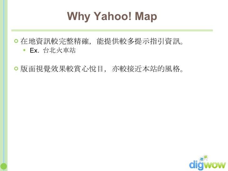 Why Yahoo! Map <ul><li>在地資訊較完整精確,能提供較多提示指引資訊。 </li></ul><ul><ul><li>Ex.  台北火車站 </li></ul></ul><ul><li>版面視覺效果較賞心悅目,亦較接近本站的風...