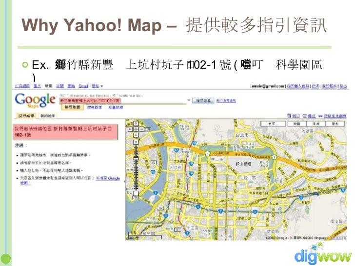 <ul><li>Ex.  新竹縣新豐鄉上坑村坑子口 102-1 號 ( 小叮噹科學園區 ) </li></ul>Why Yahoo! Map –  提供較多指引資訊