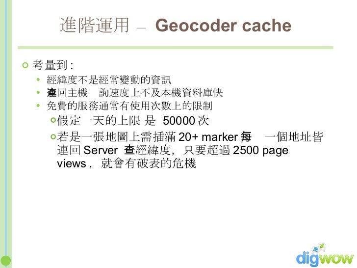 進階運用 –  Geocoder cache <ul><li>考量到 : </li></ul><ul><ul><li>經緯度不是經常變動的資訊 </li></ul></ul><ul><ul><li>連回主機查詢速度上不及本機資料庫快 </li>...